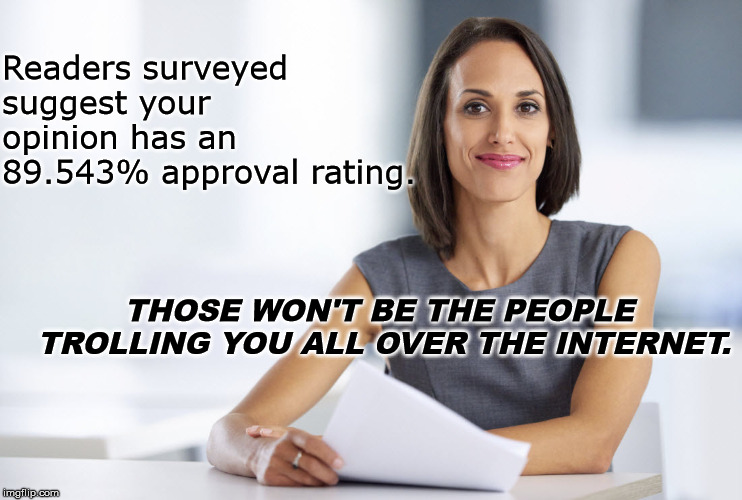 Successful businesswoman | Readers surveyed suggest your opinion has an 89.543% approval rating. THOSE WON'T BE THE PEOPLE TROLLING YOU ALL OVER THE INTERNET. | image tagged in successful businesswoman | made w/ Imgflip meme maker