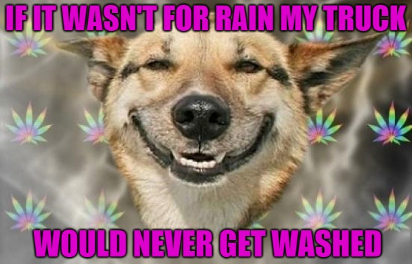 IF IT WASN'T FOR RAIN MY TRUCK WOULD NEVER GET WASHED | made w/ Imgflip meme maker