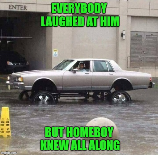 Always nice to be prepared... | EVERYBODY LAUGHED AT HIM BUT HOMEBOY KNEW ALL ALONG | image tagged in raised tires,memes,flooding,funny,prepared,cruisin' | made w/ Imgflip meme maker