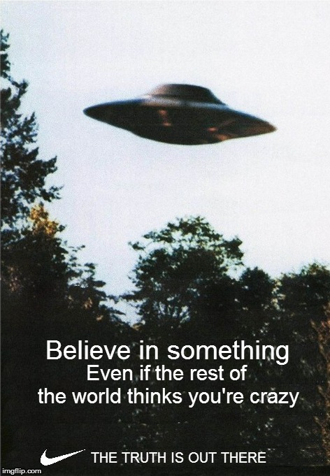 I WANT TO BELIEVE  |  Believe in something; Even if the rest of the world thinks you're crazy; THE TRUTH IS OUT THERE | image tagged in memes,nike,colin kaepernick,xfiles,fox mulder the x files,believe in something | made w/ Imgflip meme maker