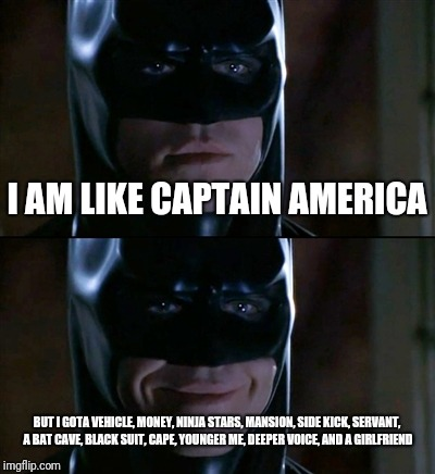 Batman Smiles | I AM LIKE CAPTAIN AMERICA BUT I GOTA VEHICLE, MONEY, NINJA STARS, MANSION, SIDE KICK, SERVANT, A BAT CAVE, BLACK SUIT, CAPE, YOUNGER ME, DEE | image tagged in memes,batman smiles | made w/ Imgflip meme maker