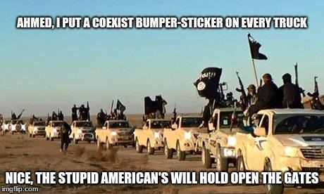 ISIS, convoy | AHMED, I PUT A COEXIST BUMPER-STICKER ON EVERY TRUCK NICE, THE STUPID AMERICAN'S WILL HOLD OPEN THE GATES | image tagged in isis army,convoy,american | made w/ Imgflip meme maker