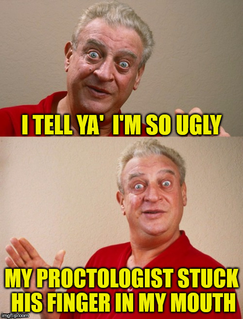 Bottoms Up Rodney | I TELL YA'  I'M SO UGLY MY PROCTOLOGIST STUCK HIS FINGER IN MY MOUTH | image tagged in classic rodney,memes,proctologist,bad pun rodney dangerfield,ugly | made w/ Imgflip meme maker