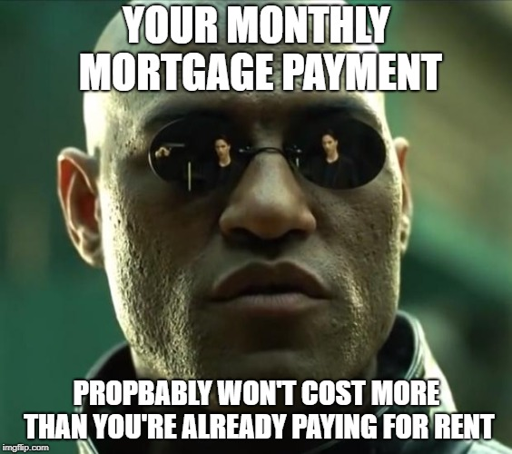 Morpheus  | YOUR MONTHLY MORTGAGE PAYMENT PROPBABLY WON'T COST MORE THAN YOU'RE ALREADY PAYING FOR RENT | image tagged in morpheus | made w/ Imgflip meme maker