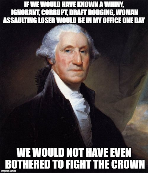 George Washington | IF WE WOULD HAVE KNOWN A WHINY, IGNORANT, CORRUPT, DRAFT DODGING, WOMAN ASSAULTING LOSER WOULD BE IN MY OFFICE ONE DAY WE WOULD NOT HAVE EVE | image tagged in memes,george washington,trump,maga | made w/ Imgflip meme maker