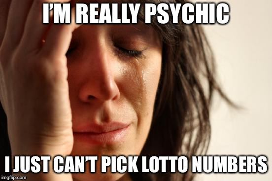 First World Problems Meme | I'M REALLY PSYCHIC I JUST CAN'T PICK LOTTO NUMBERS | image tagged in memes,first world problems | made w/ Imgflip meme maker