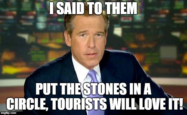 Brian Williams Was There | I SAID TO THEM PUT THE STONES IN A CIRCLE, TOURISTS WILL LOVE IT! | image tagged in memes,brian williams was there,stonehenge | made w/ Imgflip meme maker