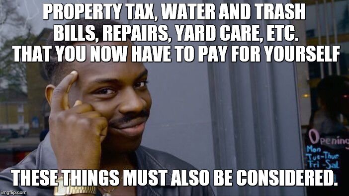 Roll Safe Think About It Meme | PROPERTY TAX, WATER AND TRASH BILLS, REPAIRS, YARD CARE, ETC. THAT YOU NOW HAVE TO PAY FOR YOURSELF THESE THINGS MUST ALSO BE CONSIDERED. | image tagged in memes,roll safe think about it | made w/ Imgflip meme maker