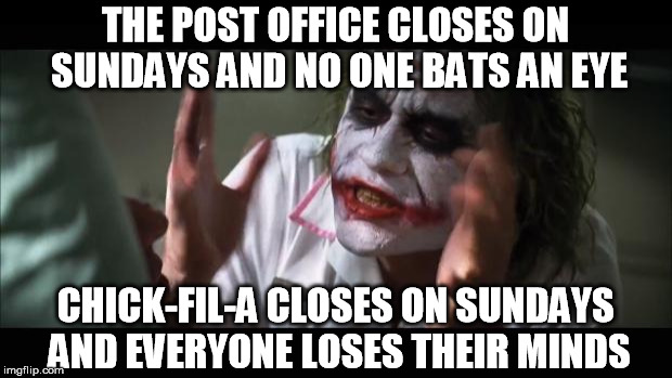 A nugget of clarity | THE POST OFFICE CLOSES ON SUNDAYS AND NO ONE BATS AN EYE CHICK-FIL-A CLOSES ON SUNDAYS AND EVERYONE LOSES THEIR MINDS | image tagged in chick fil a,memes,everyone loses their minds,chick-fil-a,christian | made w/ Imgflip meme maker