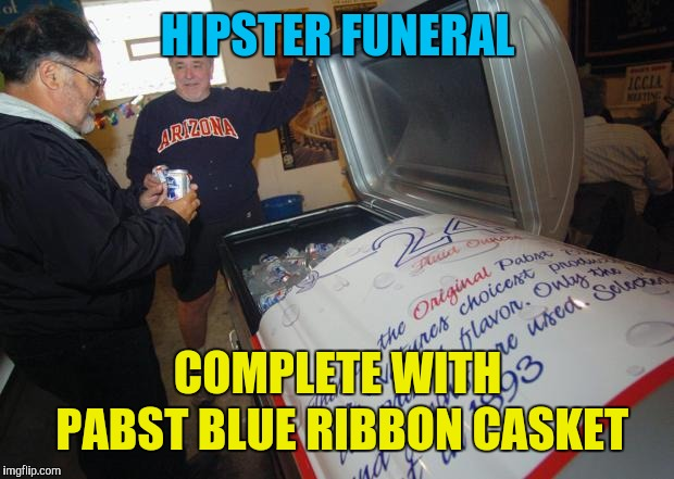 Here lies the Millennial dream. It died before dying was cool | HIPSTER FUNERAL COMPLETE WITH PABST BLUE RIBBON CASKET | image tagged in memes,hipster,funeral,pabst blue ribbon,before it was cool | made w/ Imgflip meme maker