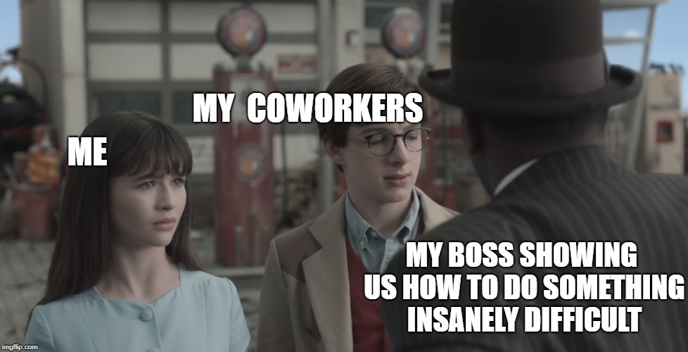 Every single day... | ME MY COWORKERS MY BOSS SHOWING US HOW TO DO SOMETHING INSANELY DIFFICULT | image tagged in work,coworkers,stupid people be like | made w/ Imgflip meme maker