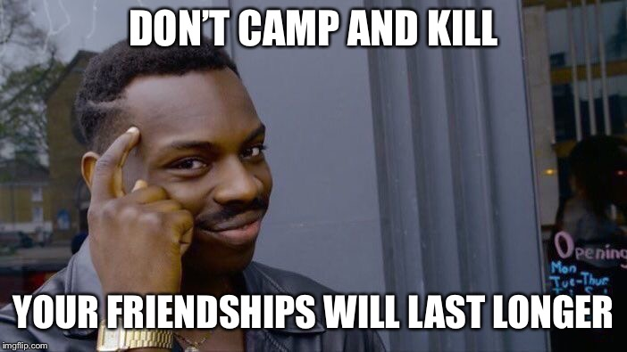I am guilty of this. | DON'T CAMP AND KILL YOUR FRIENDSHIPS WILL LAST LONGER | image tagged in memes,roll safe think about it,cod | made w/ Imgflip meme maker