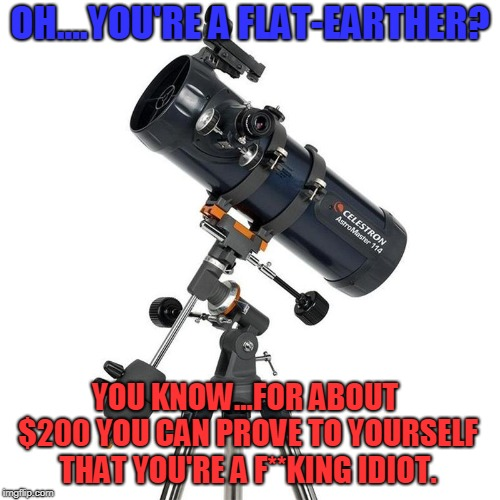 OH....YOU'RE A FLAT-EARTHER? YOU KNOW...FOR ABOUT $200 YOU CAN PROVE TO YOURSELF THAT YOU'RE A F**KING IDIOT. | image tagged in flat earth,idiocy,earth is a globe | made w/ Imgflip meme maker
