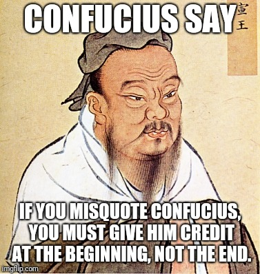 Confucius Says | CONFUCIUS SAY IF YOU MISQUOTE CONFUCIUS, YOU MUST GIVE HIM CREDIT AT THE BEGINNING, NOT THE END. | image tagged in confucius says | made w/ Imgflip meme maker