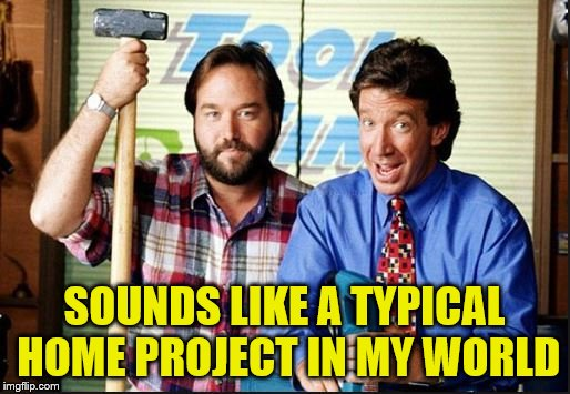 SOUNDS LIKE A TYPICAL HOME PROJECT IN MY WORLD | made w/ Imgflip meme maker