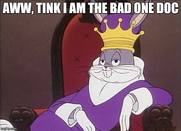 Bugs Bunny | AWW, TINK I AM THE BAD ONE DOC | image tagged in bugs bunny | made w/ Imgflip meme maker