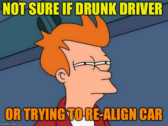 Futurama Fry Meme | NOT SURE IF DRUNK DRIVER OR TRYING TO RE-ALIGN CAR | image tagged in memes,futurama fry | made w/ Imgflip meme maker