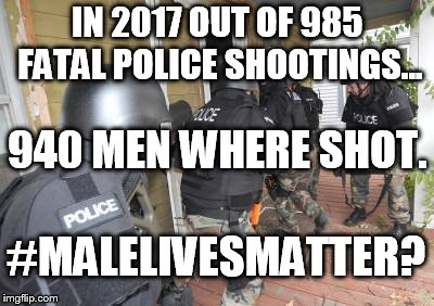 Swat Team | IN 2017 OUT OF 985 FATAL POLICE SHOOTINGS... 940 MEN WHERE SHOT. #MALELIVESMATTER? | image tagged in swat team | made w/ Imgflip meme maker
