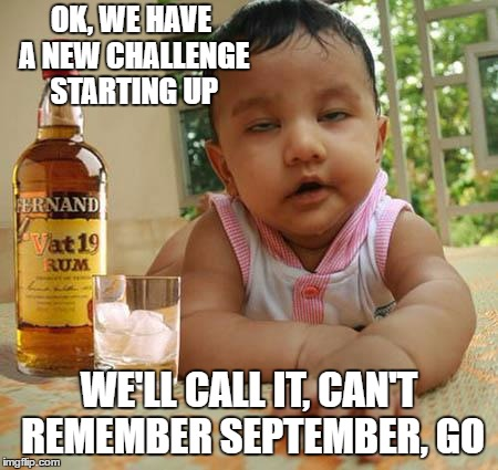 Drunk as Piss Baby | OK, WE HAVE A NEW CHALLENGE STARTING UP WE'LL CALL IT, CAN'T REMEMBER SEPTEMBER, GO | image tagged in drunk as piss baby,random,challenge,challenge accepted | made w/ Imgflip meme maker