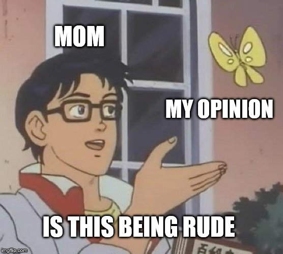 Is This A Pigeon | MOM MY OPINION IS THIS BEING RUDE | image tagged in memes,is this a pigeon | made w/ Imgflip meme maker