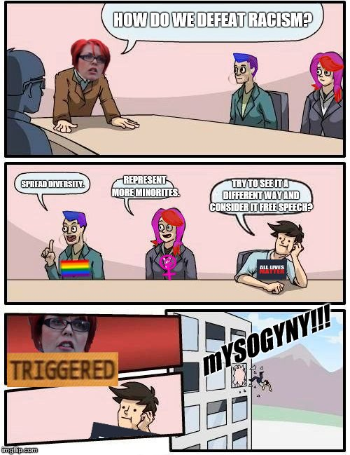 BoardRoom Meeting Suggestion | HOW DO WE DEFEAT RACISM? SPREAD DIVERSITY. REPRESENT MORE MINORITES. TRY TO SEE IT A DIFFERENT WAY AND CONSIDER IT FREE SPEECH? mYSOGYNY!!! | image tagged in meme,boardroom meeting suggestion,feminism is cancer,all lives matter,memes | made w/ Imgflip meme maker