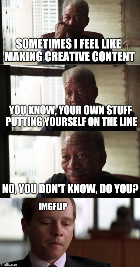 Morgan Freeman Good Luck | SOMETIMES I FEEL LIKE MAKING CREATIVE CONTENT YOU KNOW, YOUR OWN STUFF PUTTING YOURSELF ON THE LINE NO, YOU DON'T KNOW, DO YOU? IMGFLIP | image tagged in memes,morgan freeman good luck | made w/ Imgflip meme maker