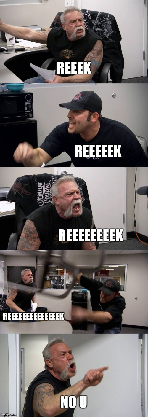 American Chopper Argument | REEEK REEEEEK REEEEEEEEK REEEEEEEEEEEEEEK NO U | image tagged in memes,american chopper argument | made w/ Imgflip meme maker