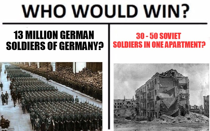 Who Would Win? | 13 MILLION GERMAN SOLDIERS OF GERMANY? 30 - 50 SOVIET SOLDIERS IN ONE APARTMENT? | image tagged in memes,who would win,pavlov's house,wwii,soviet union,soviet russia | made w/ Imgflip meme maker