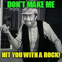 A rock is not considered a weapon anymore! | DON'T MAKE ME HIT YOU WITH A ROCK! | image tagged in earnest t bass,andy griffith | made w/ Imgflip meme maker