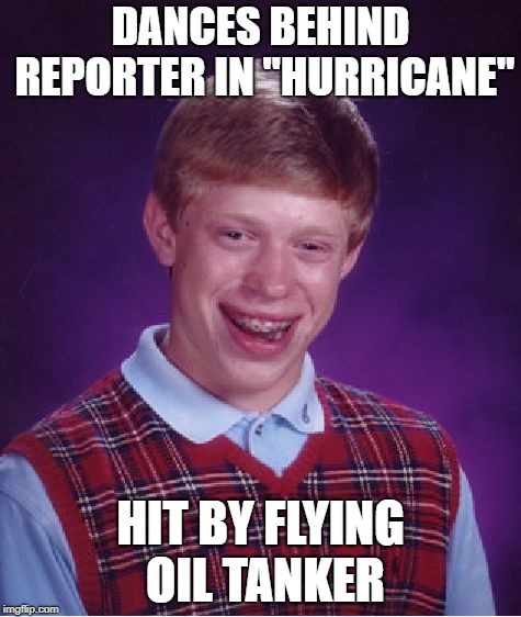 "Bad Luck Brian Meme | DANCES BEHIND REPORTER IN ""HURRICANE"" HIT BY FLYING OIL TANKER 