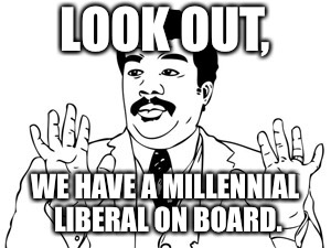 Neil deGrasse Tyson |  LOOK OUT, WE HAVE A MILLENNIAL LIBERAL ON BOARD. | image tagged in memes,neil degrasse tyson | made w/ Imgflip meme maker