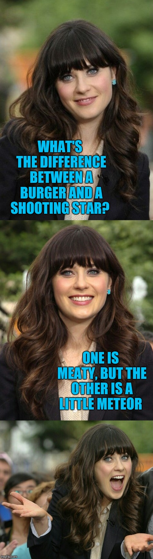 Zooey Deschanel joke template | WHAT'S THE DIFFERENCE BETWEEN A BURGER AND A SHOOTING STAR? ONE IS MEATY, BUT THE OTHER IS A LITTLE METEOR | image tagged in zooey deschanel joke template,jbmemegeek,zooey deschanel,bad puns | made w/ Imgflip meme maker