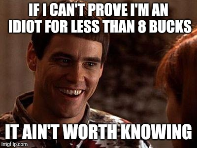 Dumb And Dumber | IF I CAN'T PROVE I'M AN IDIOT FOR LESS THAN 8 BUCKS IT AIN'T WORTH KNOWING | image tagged in dumb and dumber | made w/ Imgflip meme maker