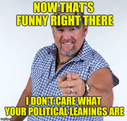 Larry the Cable Guy | NOW THAT'S FUNNY RIGHT THERE I DON'T CARE WHAT YOUR POLITICAL LEANINGS ARE | image tagged in larry the cable guy | made w/ Imgflip meme maker