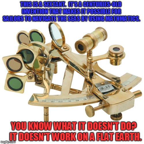 THIS IS A SEXTANT.  IT'S A CENTURIES-OLD INVENTION THAT MAKES IT POSSIBLE FOR SAILORS TO NAVIGATE THE SEAS BY USING MATHMATICS. YOU KNOW WHA | image tagged in flat earth,human stupidity,facepalm | made w/ Imgflip meme maker