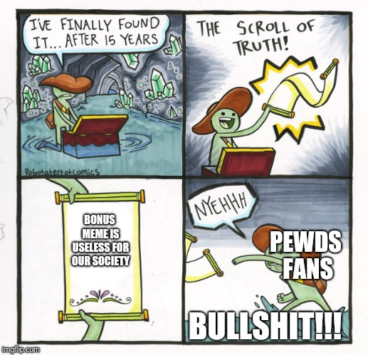 The Scroll Of Truth | BONUS MEME IS USELESS FOR OUR SOCIETY BULLSHIT!!! PEWDS FANS | image tagged in memes,the scroll of truth,pewdiepie,lol so funny,exposed | made w/ Imgflip meme maker