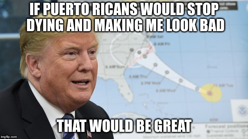 It's not like I took money from FEMA for ICE, oh wait! | IF PUERTO RICANS WOULD STOP DYING AND MAKING ME LOOK BAD THAT WOULD BE GREAT | image tagged in trump,humor,puerto rico,unsung success,fema,ice | made w/ Imgflip meme maker