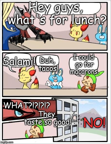 Chespin wants Macarons. Mmm..... | Hey guys, what's for lunch? Duh, tacos! Salami! I could go for macarons. WHAT?!?!?!? They taste so good! NO! | image tagged in pokemon board meeting,tacos,macarons,salami,food,lunch | made w/ Imgflip meme maker