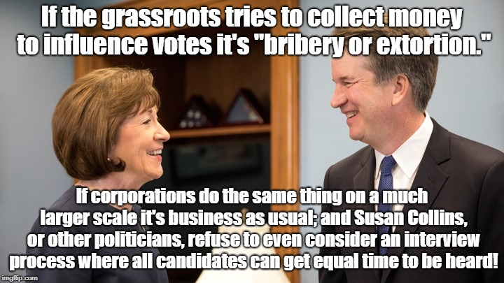 "Susan Collins Blames Grassroots For Her Bribes | If the grassroots tries to collect money to influence votes it's ""bribery or extortion."" If corporations do the same thing on a much larger  