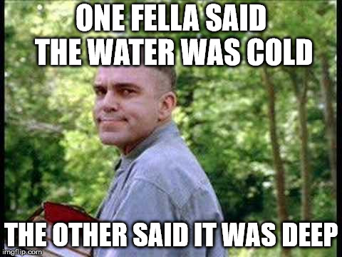 Slingblade  | ONE FELLA SAID THE WATER WAS COLD THE OTHER SAID IT WAS DEEP | image tagged in slingblade | made w/ Imgflip meme maker