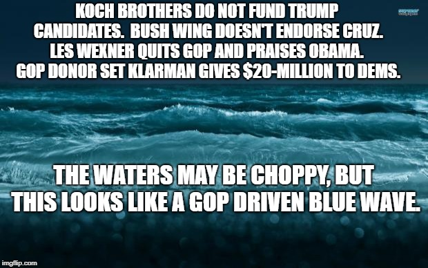 Ocean Waves |  KOCH BROTHERS DO NOT FUND TRUMP CANDIDATES.  BUSH WING DOESN'T ENDORSE CRUZ. LES WEXNER QUITS GOP AND PRAISES OBAMA.  GOP DONOR SET KLARMAN GIVES $20-MILLION TO DEMS. THE WATERS MAY BE CHOPPY, BUT THIS LOOKS LIKE A GOP DRIVEN BLUE WAVE. | image tagged in ocean waves | made w/ Imgflip meme maker