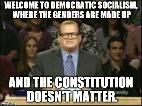 Drew Carey | WELCOME TO DEMOCRATIC SOCIALISM, WHERE THE GENDERS ARE MADE UP AND THE CONSTITUTION DOESN'T MATTER. | image tagged in drew carey | made w/ Imgflip meme maker
