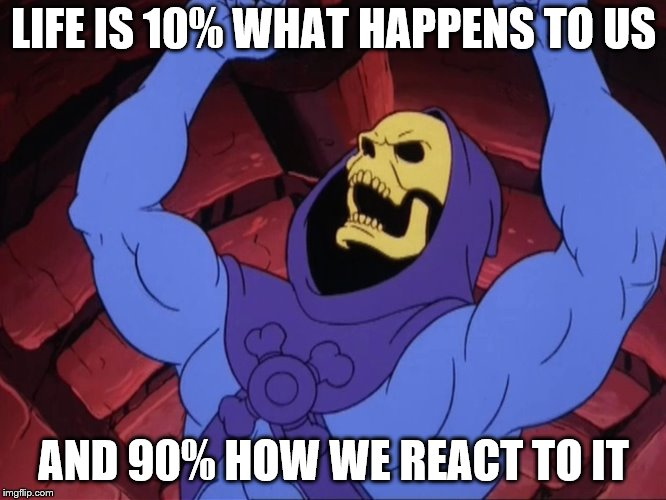 Skeletor | LIFE IS 10% WHAT HAPPENS TO US AND 90% HOW WE REACT TO IT | image tagged in skeletor | made w/ Imgflip meme maker