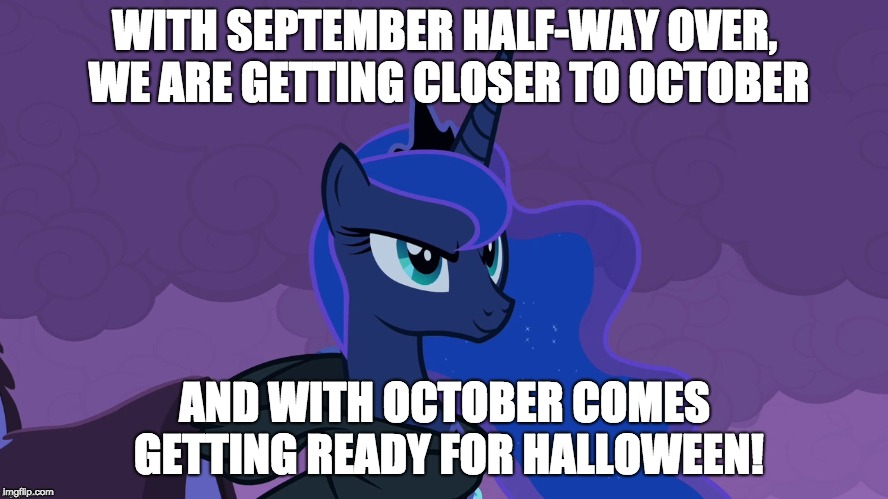 Soon further, Thanksgiving, and Christmas! | WITH SEPTEMBER HALF-WAY OVER, WE ARE GETTING CLOSER TO OCTOBER AND WITH OCTOBER COMES GETTING READY FOR HALLOWEEN! | image tagged in memes,october,september,halloween,princess luna,holidays | made w/ Imgflip meme maker