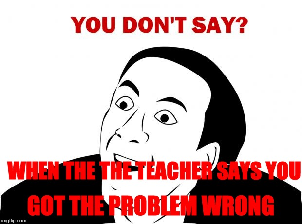 You Don't Say | WHEN THE THE TEACHER SAYS YOU GOT THE PROBLEM WRONG | image tagged in memes,you don't say | made w/ Imgflip meme maker