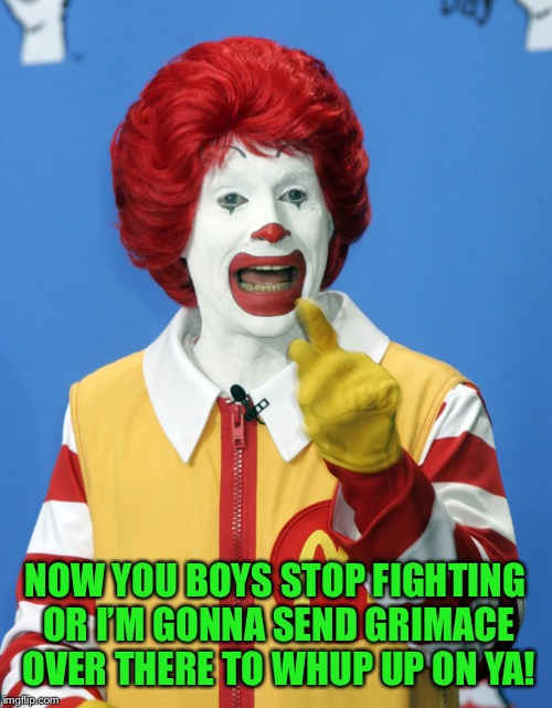 NOW YOU BOYS STOP FIGHTING OR I'M GONNA SEND GRIMACE OVER THERE TO WHUP UP ON YA! | made w/ Imgflip meme maker