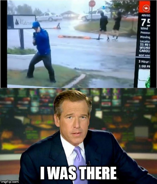 Sure he was | I WAS THERE | image tagged in hurricane florence,brian williams,fake news,memes | made w/ Imgflip meme maker