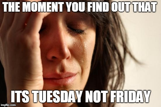 First World Problems | THE MOMENT YOU FIND OUT THAT ITS TUESDAY NOT FRIDAY | image tagged in memes,first world problems | made w/ Imgflip meme maker