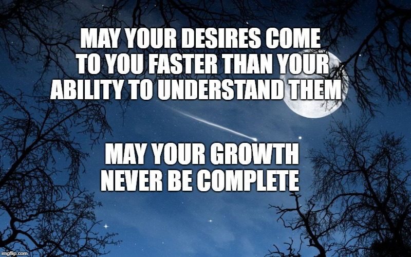 wishing | MAY YOUR DESIRES COME TO YOU FASTER THAN YOUR ABILITY TO UNDERSTAND THEM MAY YOUR GROWTH NEVER BE COMPLETE | image tagged in wishing | made w/ Imgflip meme maker