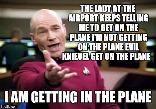 Picard Wtf | THE LADY AT THE AIRPORT KEEPS TELLING ME TO GET ON THE PLANE I'M NOT GETTING ON THE PLANE EVIL KNIEVEL GET ON THE PLANE I AM GETTING IN THE  | image tagged in memes,picard wtf,evil kienevel,stunts,funny | made w/ Imgflip meme maker